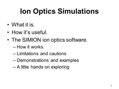 1 Ion Optics Simulations What it is. How it's useful. The SIMION ion optics software. –How it works. –Limitations and cautions –Demonstrations and examples.