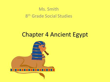 Chapter 4 Ancient Egypt Ms. Smith 8 th Grade Social Studies.