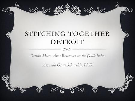 STITCHING TOGETHER DETROIT Detroit Metro Area Resources on the Quilt Index Amanda Grace Sikarskie, Ph.D.