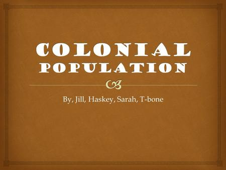 By, Jill, Haskey, Sarah, T-bone.   By the late 1600s the dominant poplation was European and African American. The colonists that settled in the new.