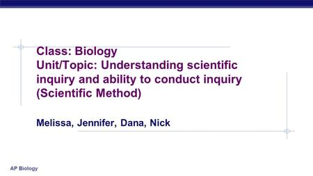 AP Biology Class: Biology Unit/Topic: Understanding scientific inquiry and ability to conduct inquiry (Scientific Method) Melissa, Jennifer, Dana, Nick.