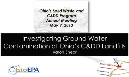 Investigating Ground Water Contamination at Ohio's C&DD Landfills Aaron Shear Ohio's Solid Waste and C&DD Program Annual Meeting May 9, 2013.