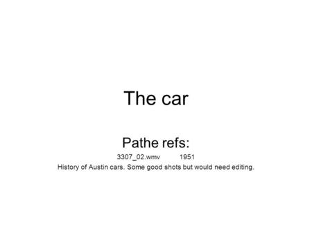 The car Pathe refs: 3307_02.wmv1951 History of Austin cars. Some good shots but would need editing.