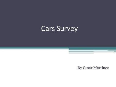 Cars Survey By Cesar Martinez. Why did I do this? I created this five question survey to see if students here at Ganesha had any knowledge of automobiles.