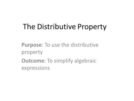 The Distributive Property Purpose: To use the distributive property Outcome: To simplify algebraic expressions.