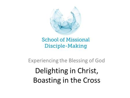Delighting in Christ, Boasting in the Cross Experiencing the Blessing of God.