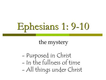 Ephesians 1: 9-10 the mystery - Purposed in Christ - In the fullness of time - All things under Christ.