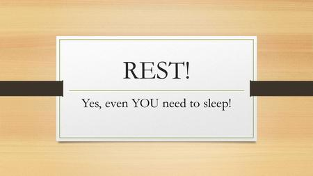REST! Yes, even YOU need to sleep!. Not enough sleep could = Obesity Heart disease Diabetes Headaches