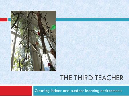 THE THIRD TEACHER Creating indoor and outdoor learning environments.