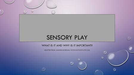 SENSORY PLAY WHAT IS IT AND WHY IS IT IMPORTANT? ADAPTED FROM: AMANDA MORGAN, WWW.NOTJUSTCUTE.COM.