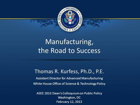 1 / 7 Manufacturing, the Road to Success Thomas R. Kurfess, Ph.D., P.E. Assistant Director for Advanced Manufacturing White House Office of Science & Technology.