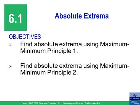 Copyright © 2008 Pearson Education, Inc. Publishing as Pearson Addison-Wesley Absolute Extrema OBJECTIVES  Find absolute extrema using Maximum- Minimum.
