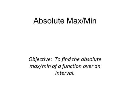 Absolute Max/Min Objective: To find the absolute max/min of a function over an interval.