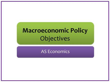 Macroeconomic Policy Objectives AS Economics. Aims and Objectives Aim: Understand two macroeconomic objectives. Objectives: Define policy instruments.