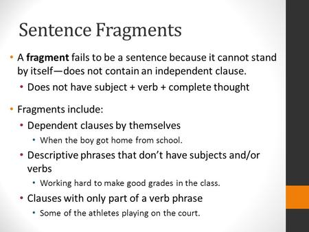 Sentence Fragments A fragment fails to be a sentence because it cannot stand by itself—does not contain an independent clause. Does not have subject +