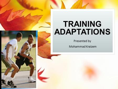 TRAINING ADAPTATIONS Presented by Mohammad Kraizem.