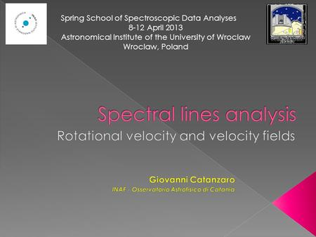 Spring School of Spectroscopic Data Analyses 8-12 April 2013 Astronomical Institute of the University of Wroclaw Wroclaw, Poland.