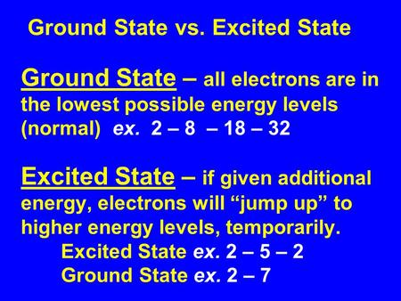 Ground State vs. Excited State Ground State – all electrons are in the lowest possible energy levels (normal) ex. 2 – 8 – 18 – 32 Excited State – if given.