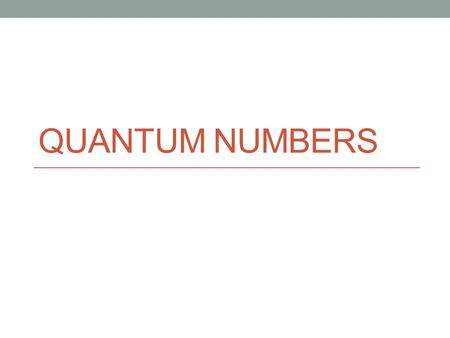 QUANTUM NUMBERS. Remember… The Bohr atomic theory incorporated Plank's theory of quanta of energy Bohr's atomic spectra theory failed to explain the atomic.