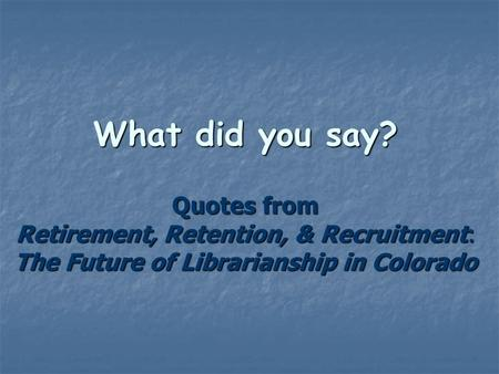 What did you say? Quotes from Retirement, Retention, & Recruitment: The Future of Librarianship in Colorado.