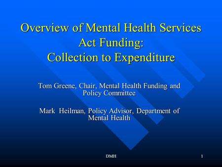 DMH1 Overview of Mental Health Services Act Funding: Collection to Expenditure Tom Greene, Chair, Mental Health Funding and Policy Committee Mark Heilman,