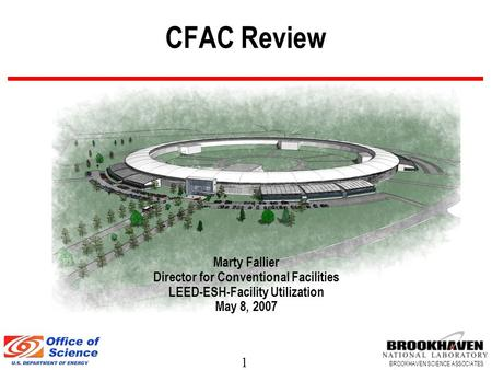 1 BROOKHAVEN SCIENCE ASSOCIATES CFAC Review Marty Fallier Director for Conventional Facilities LEED-ESH-Facility Utilization May 8, 2007.