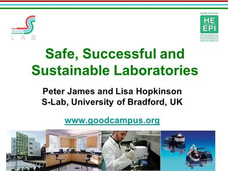 Safe, Successful and Sustainable Laboratories Peter James and Lisa Hopkinson S-Lab, University of Bradford, UK www.goodcampus.org.