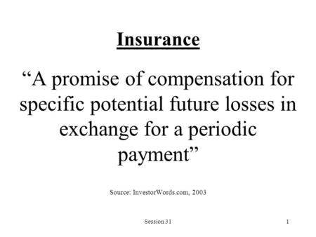 "Session 311 Insurance ""A promise of compensation for specific potential future losses in exchange for a periodic payment"" Source: InvestorWords.com, 2003."