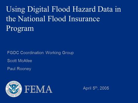 Using Digital Flood Hazard Data in the National Flood Insurance Program FGDC Coordination Working Group Scott McAfee Paul Rooney April 5 th, 2005.