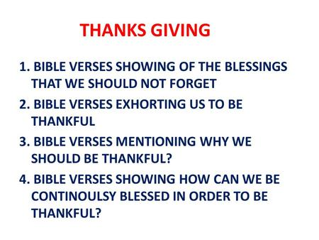 THANKS GIVING 1. BIBLE VERSES SHOWING OF THE BLESSINGS THAT WE SHOULD NOT FORGET 2. BIBLE VERSES EXHORTING US TO BE THANKFUL 3. BIBLE VERSES MENTIONING.
