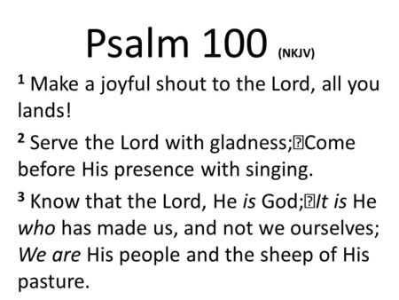 Psalm 100 (NKJV) 1 Make a joyful shout to the Lord, all you lands!