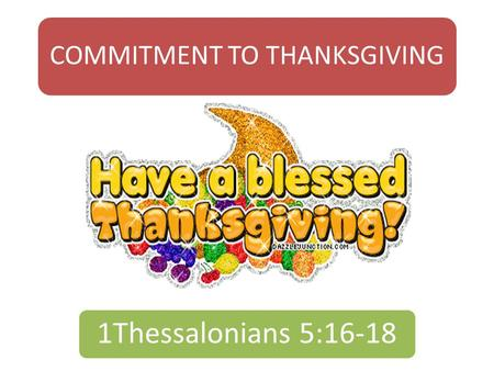 COMMITMENT TO THANKSGIVING 1Thessalonians 5:16-18.