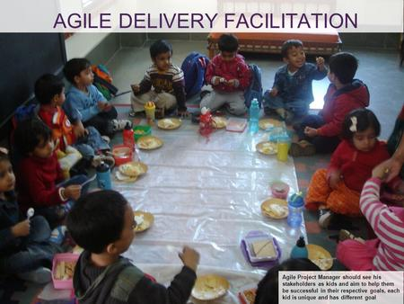 AGILE DELIVERY FACILITATION Agile Project Manager should see his stakeholders as kids and aim to help them be successful in their respective goals, each.
