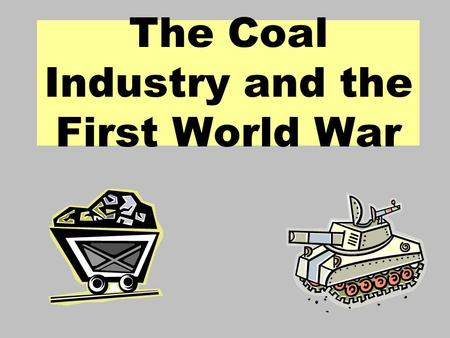 The Coal Industry and the First World War. Aims : Identify the impact of the First World War on the British coal industry. Examine the changes to the.