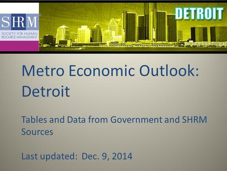 Metro Economic Outlook: Detroit Tables and Data from Government and SHRM Sources Last updated: Dec. 9, 2014.