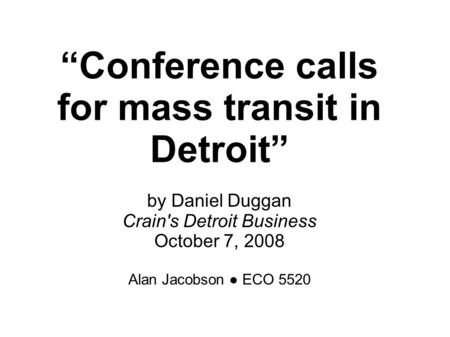 """Conference calls for mass transit in Detroit"" by Daniel Duggan Crain's Detroit Business October 7, 2008 Alan Jacobson ● ECO 5520."