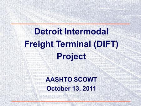 Detroit Intermodal Freight Terminal (DIFT) Project AASHTO SCOWT October 13, 2011.