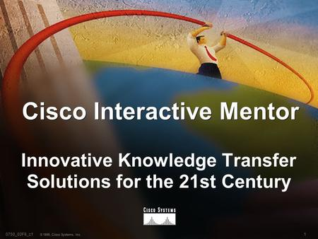 10750_03F9_c1 © 1999, Cisco Systems, Inc. Cisco Interactive Mentor Innovative Knowledge Transfer Solutions for the 21st Century.
