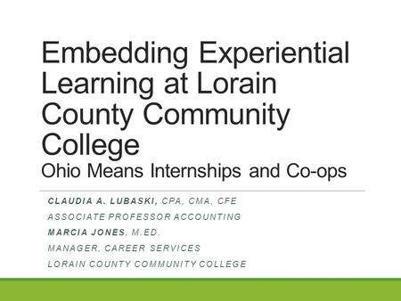 Embedding Experiential Learning at Lorain County Community College Ohio Means Internships and Co-ops CLAUDIA A. LUBASKI, CPA, CMA, CFE ASSOCIATE PROFESSOR.