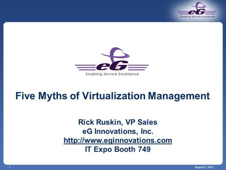 August 21, 2015 1 Five Myths of Virtualization Management Rick Ruskin, VP Sales eG Innovations, Inc.  IT Expo Booth 749.