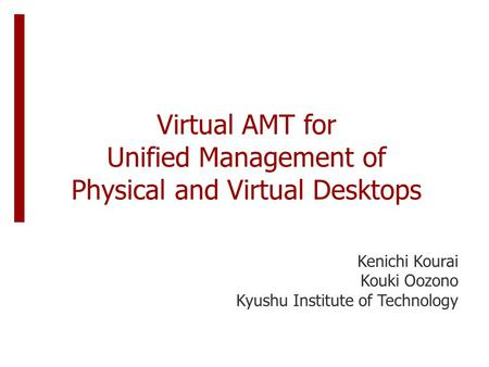 Virtual AMT for Unified Management of Physical and Virtual Desktops Kenichi Kourai Kouki Oozono Kyushu Institute of Technology.