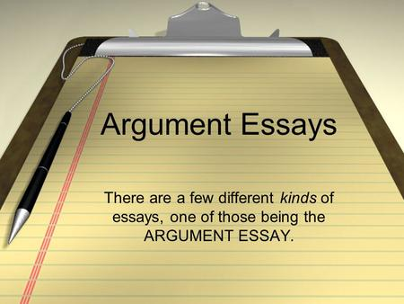 Argument Essays There are a few different kinds of essays, one of those being the ARGUMENT ESSAY.