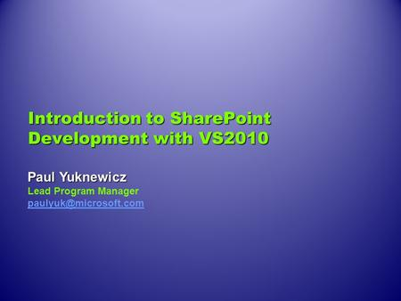 Introduction to SharePoint Development with VS2010 Paul Yuknewicz Lead Program Manager