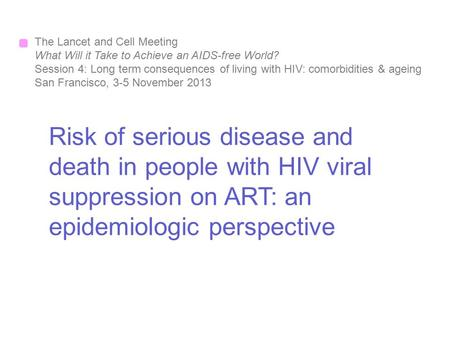 Risk of serious disease and death in people with HIV viral suppression on ART: an epidemiologic perspective The Lancet and Cell Meeting What Will it Take.