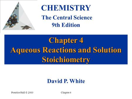 Prentice Hall © 2003Chapter 4 Chapter 4 Aqueous Reactions and Solution Stoichiometry CHEMISTRY The Central Science 9th Edition David P. White.