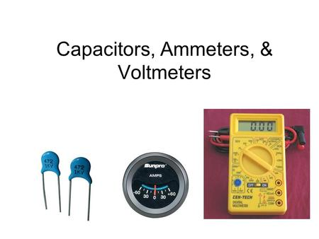 Capacitors, Ammeters, & Voltmeters. Capacitors ◊ ◊ Capacitors store electrical potential energy by creating a separation of charge, usually on two parallel.