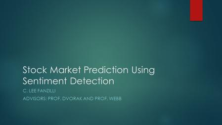 Stock Market Prediction Using Sentiment Detection C. LEE FANZILLI ADVISORS: PROF. DVORAK AND PROF. WEBB.