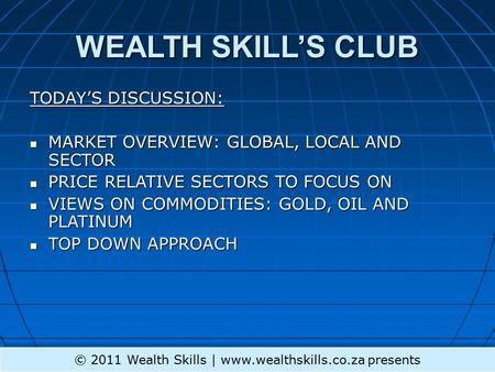 WEALTH SKILL'S CLUB TODAY'S DISCUSSION: MARKET OVERVIEW: GLOBAL, LOCAL AND SECTOR MARKET OVERVIEW: GLOBAL, LOCAL AND SECTOR PRICE RELATIVE SECTORS TO FOCUS.