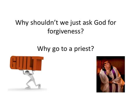 Why shouldn't we just ask God for forgiveness? Why go to a priest?