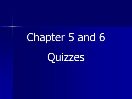 Chapter 5 and 6 Quizzes.